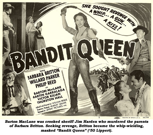 "Barton MacLane was crooked sheriff Jim Harden who murdered the parents of Barbara Britton. Seeking revenge, Britton became the whip-wielding, masked ""Bandit Queen"" ('50 Lippert)."