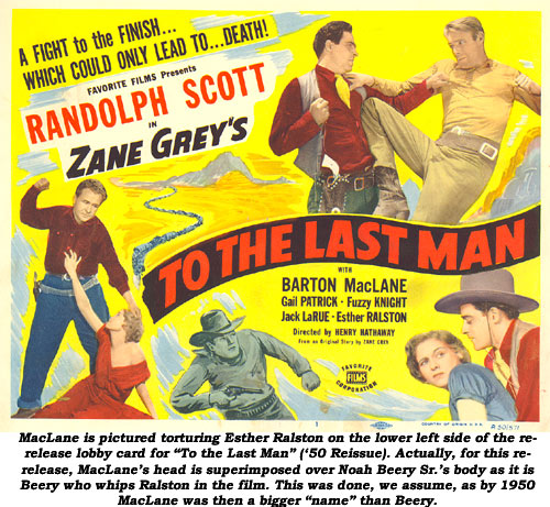 "MacLane is pictured torturing Esther Ralston on the lower left side of the re-release lobby card for ""To the Last Man"" ('50 Reissue). Actually, for this re-release, MacLane's head is superimposed over Noah Beery Sr.'s body as it is Beery who whips Ralston in the film. This was done, we assume, as by 1950 MacLane was then a bigger ""name"" than Beery."