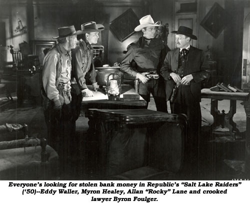 "Everyone's looking for stolen bank money in Republic's ""Salt Lake Raiders"" ('50)--Eddy Waller, Myron Healey, Allan ""Rocky"" Lane and crooked lawyer Byron Foulger."
