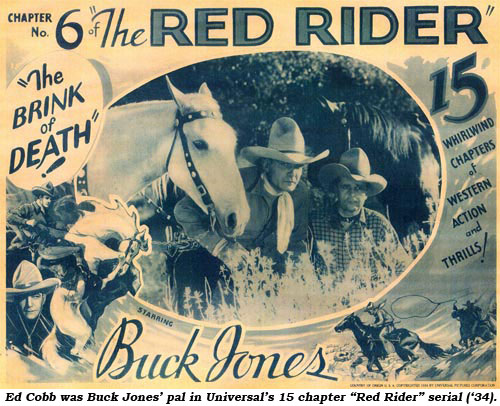 "Ed Cobb was Buck Jones' pal in Universal's 15 chaper ""Red Rider"" serial ('34)."