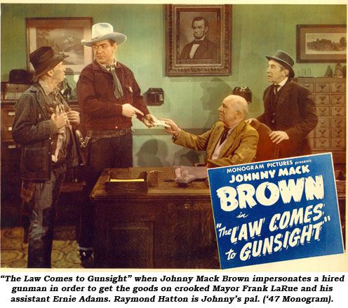 """The Law Comes to Gunsight"" when Johnny Mack Brown impersonates a hired gunman in order to get the goods on crooked Mayor Frank LaRue and his assistant Ernie Adams. Raymond Hatton is Johnny's pal ('47 Monogram)."