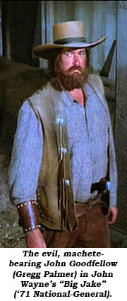 "The evil, machete-bearing John Goodfellow (Gregg Palmer) in John Wayne's ""Big Jake"" ('71 National-General)."