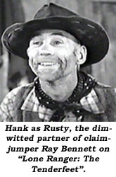 "Hank as Rusty, the dimwitted partner of claimjumper Ray Bennett on ""Lone Ranger: The Tenderfeet""."