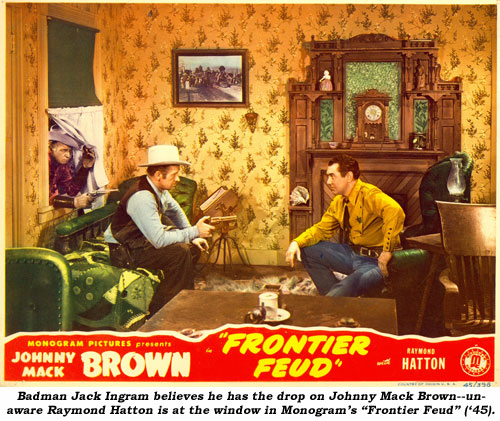"Badman Jack Ingram believes he has the drop on Johnny Mack Brown--unaware Raymond Hatton is at the window in Monogram's ""Frontier Feud"" ('45)."