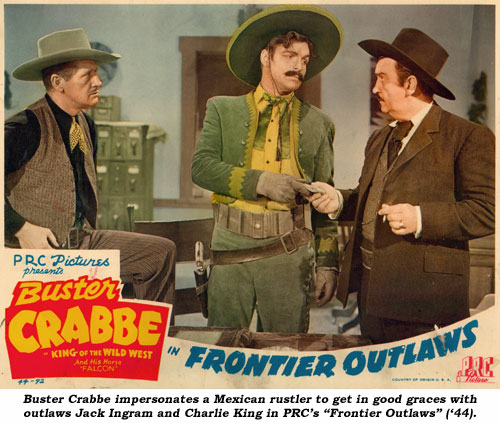 "Buster Crabbe impersonates a Mexican rustler to get in good graces with outlaws Jack Ingram and Charlie King in PRC's ""Frontier Outlaws"" ('44)."