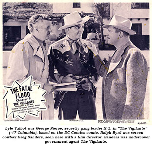 "Lyle Talbot was George Pierce, secretly gang leader X-1, in ""The Vigilante"" ('47 Columbia), based on the DC Comics comic. Ralph Byrd was screen cowboy Greg Sanders, seen here with a film director. Sanders was undercover government agent The Vigilante."