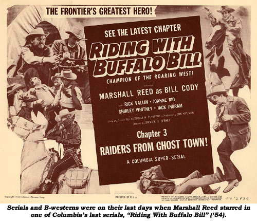 "Serial and B-westerns were on their last days when Marshall Reed starred in one of Columbia's last serials, ""Riding With Buffalo Bill"" ('54)."