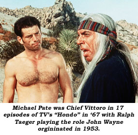 "Michael Pate was Chief Vittoro in 17 episodes of TV's ""Hondo"" in '67 with Ralph Taeger playing the role John Wayne originated in 1953."