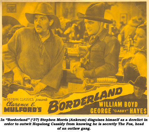 "In ""Borderland"" ('37) Stephen Morris (Ankrum) disguises himself as a derelict in order to outwit Hopalong Cassidy from knowing he is secretly The Fox, head of an outlaw gang."