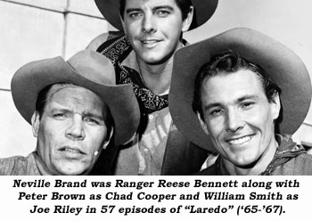 "Neville Brand was Ranger Reese Bennett along with Peter Brown as Chad Cooper and Wiliam Smith as Joe Riley in 57 episodes of ""Laredo"" ('65-'67)."