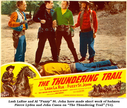 "Lash LaRue and Al ""Fuzzy"" St. John have made short work of badmen Pierce Lyden and John Cason on ""The Thundering Trail"" ('51)."