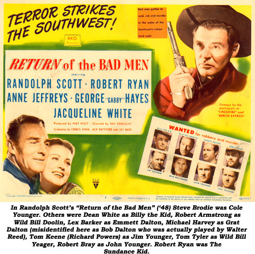 "In Randolph Scott's ""Return of the Bad Men"" ('48) Steve Brodie was Cole Younger. Others were Dean White as Billy the Kid, Robert Armstrong as Wild Bill Doolin, Lex Barker as Emmett Dalton, Michael Harvey as Grat Dalton (misidentified here as Bob Dalton who was actually played by Walter Reed), Tom Keene (Richard Powers) as Jim Younger, Tom Tyler as Wild Bill Yeager, Robert Bray as John Younger. Robert Ryan was The Sundance Kid."