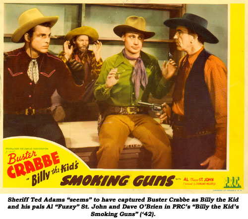 "Sheriff Ted Adams ""seems"" to have captured Buster Crabbe as Billy the Kid and his pals Al ""Fuzzy"" St. John and Dave O'Brien in PRC's ""Billy the Kid's Smoking Guns"" ('42)."