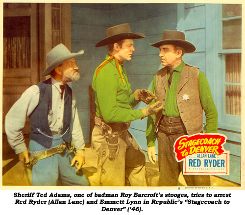 "Sheriff Ted Adams, one of badman Roy Barcroft's stooges, tries to arrest Red Ryder (Allan Lane) and Emmett Lynn in Republic's ""Stagecoach to Denver"" ('46)."