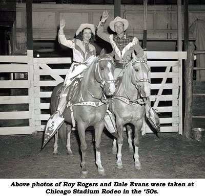 Above photos of Roy Rogers and Dale Evans were taken at Chicago Stadium Rodeo in the '50s.