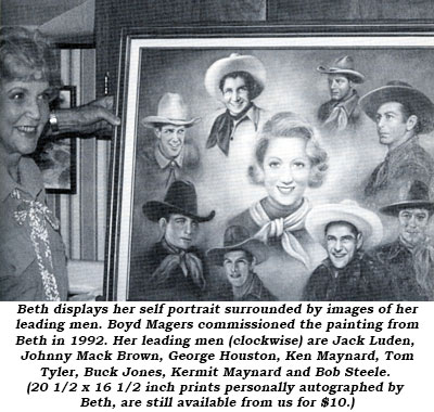 Beth displays her self portrait surrounded by images of her leading men. Boyd Magers commissioned the painting from Beth in 1992. Her leading men (clockwise) are Jack Luden, Johnny Mack Brown, George Houston, Ken Maynard, Tom Tyler, Buck Jones, Kermit Maynard and Bob Steele. (20 1/2 x 16 1/2 inch prints personally autographed by Beth, are still available from us for $10.