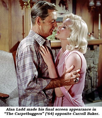 "Alan Ladd made his final screen appearance in ""The Carpetbaggers"" ('64) opposite Carroll Baker."