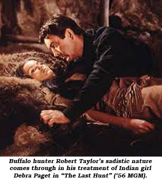 "Buffalo hunter Robert Taylor's sadistic nature comes through in his treatment of Indian girl Debra Paget in ""The Last Hunt"" ('56 MGM)."