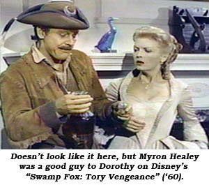 "Doesn't look like it here, but Myron Healey was a good guy to Dorothy on Disney's ""Swamp Fox: Tory Vengeance"" ('60)."