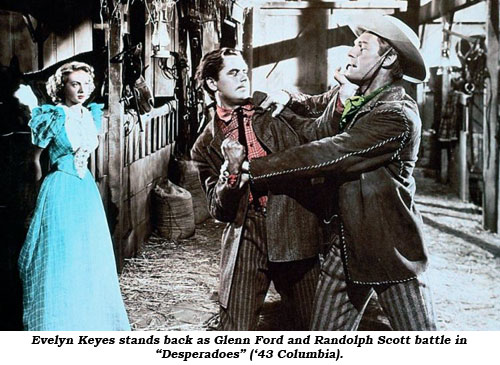 "Evelyn Keyes stands back as Glenn Ford and Randolph Scott battle in ""Desperadoes"" ('43 Columbia)."