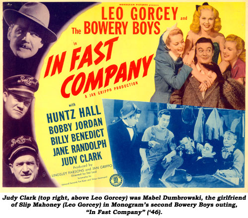 "Judy Clark (top right, above Leo Gorcey) was Mabel Dumbrowski, the girlfriend of Slip Mahoney (Leo Gorcey) in Monogram's second Bowery Boys outing, ""In Fast Company"" ('46)."