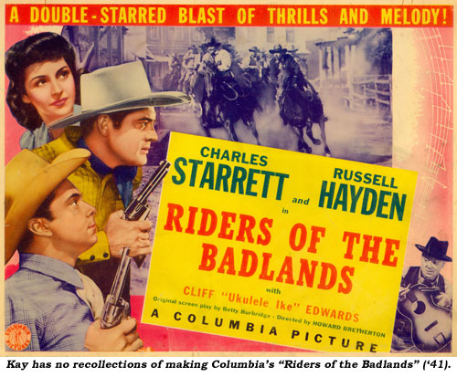 "Kay has no recollections of making Columbia's ""Riders of the Badlands"" ('41)."