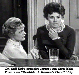 "Dr. Gail Kobe consoles leprosy stricken Mala Powers as ""Rawhide: A Woman's Place"" ('62)."