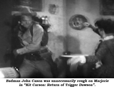 "Badman John Cason was unnecessarily rough on Marjorie in ""Kit Carson: Return of Trigger Dawson""."