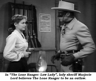"In ""The Lone Ranger: Law Lady"", lady sheriff Marjorie Lord believes The Lone Ranger to be an outlaw."