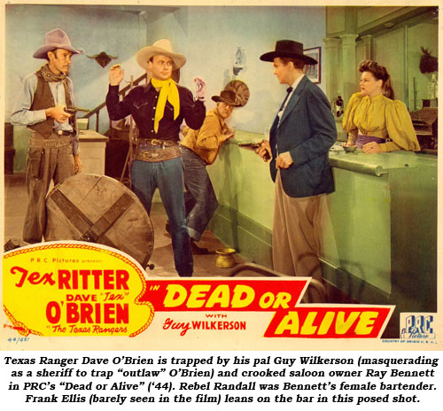 "Texas Ranger Dave O'Brien is trapped by his pal Guy Wilkerson (masquerading as a sheriff to trap ""outlaw"" O'Brien) and crooked saloon owner Ray Bennett in PRC's ""Dead or Alive"" ('44). Rebel Randall was Bennett's female bartender. Frank Ellis (barely seen in the film) leans on the bar in this posed shot."