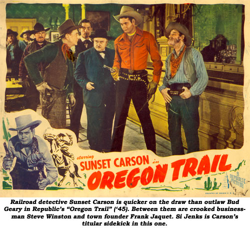 "Railroad detective Sunset Carson is quicker on the draw than outlaw Bud Geary in Republic's ""Oregon Trail"" ('45). Between them are crooked businessman Steve Winston and town founder Frank Jaquet. Si Jenks is Carson's titular sidekick in this one."