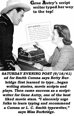 "SATURDAY EVENING POST (9/16/41) ad for Smith Corona says Betty Burbridge first learned to type...began writing stories, movie scripts and plays. Then cam success as a scriptwriter for Gene Autry, one of the best liked movie stars. ""I sincerely urge folks to learn typing and recommend a Corona or L. C . Smith typewriter,"" says Miss Burbridge."