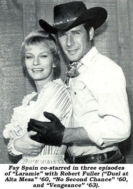 "Fay Spain co-starred in three episodes of ""Laramie"" with Robert Fuller (""Duel at Alta Mesa"" '60, ""No Second Chance"" '60, and ""Vengeance"" '63)."