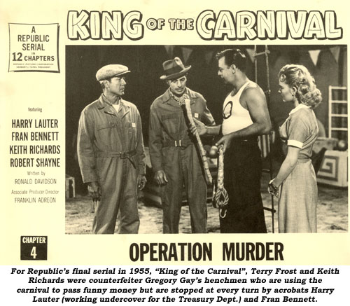 "For Republic's final serial in 1955, ""King of the Carnival"", Terry Frost and Keith Richards were counterfeiter Gregory Gay's henchmen who are using the carnival to pass funny money but are stopped at every trun by acrobats Harry Lauter (working undercover for the Treasury Dept. and Fran Bennett."