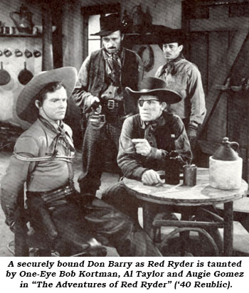 "A securely bound Don Barry as Red Ryder is taunted by One-Eye Bob Kortman, Al Taylor and Augie Gomez in ""The Adventures of Red Ryder"" ('40 Republic)."