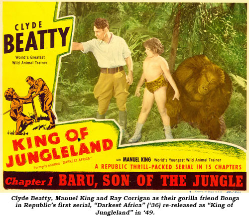 "Clyde Beatty, Manual King and Ray Corrigan as their gorilla friend Bonga in Republic's first serial, ""Darkest Africa"" ('36) re-released as ""King of Jungleland"" in '49."