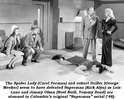 "The Spider Lady (Carol Forman) and cohort Driller (George Meeker) seem to have defeated Superman (Kirk Alyn) as Lois Lane and Jimmy Olsen (Noel Neill, Tommy Bond) are stunned in Columbia's original ""Superman"" serial ('48)."