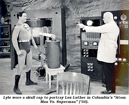 "Lyle wore a skull cap to portray Lex Luther in Columbia's ""Atom Man Vs. Superman"" ('50)."