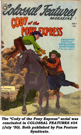 "The ""Cody of the Pony Express"" serial was concluded in COLOSSAL FEATURES #34 (July '50). Both published by Fox Feature Syndicate."