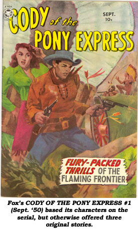 Fox's CODY OF THE PONY EXPRESS #1 (Sept. '50) based its character on the serial, but otherwise offered three original stories.