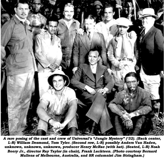 "A rare posing of the cast and crew of Universal's ""Jungle Mystery"" ('32). (Back center, L-R) William Desmond, Tom Tyler. (Second row, L-R) possibly Anders Van Haden, unknown, unknown, unknown, producer Henry McRae (with hat). (Seated, L-R) Noah Beery Jr., director Ray Taylor (in chair), Frank Lackteen. (Photo courtesy Bernard Mullens of Melbourne, Australia, and SR columnist Jim Stringham.)"
