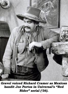 "Gravel voiced Richard Cramer as Mexican bandit Joe Portos in Universal's ""Red Rider"" serial ('36)."