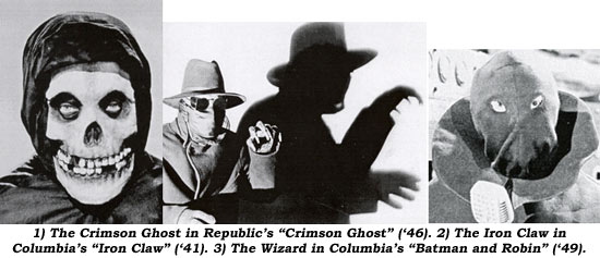 "1) The Crimson Ghost in Republic's ""Crimson Ghost"" ('46). 2) The Iron Claw in Columbia's ""Iron Claw"" ('41). 3) The Wizard in Columbia's ""Batman and Robin"" ('49)."