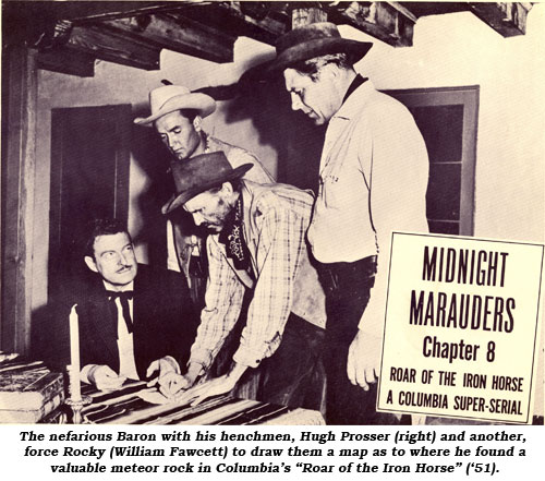 "The nafarious Baron with his henchmen, Hugh Prosser (right) and another, force Rocky (William Fawcett) to draw them a map as to where he found a valuable meteor rock in Columbia's ""Roar of the Iron Horse"" ('51)."