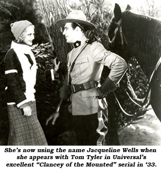 "She's now using the name Jacqueline Wells when she appears with Tom Tyler in Universal's excellent ""Clancey of the Mounted"" serial in '33."