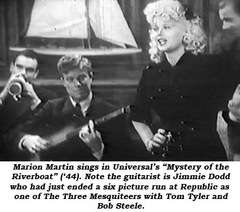 "Marion Martin sings in Universal's ""Mystery of the Riverboat"" ('44). Note the guitarist is Jimmie Dodd who had just ended a six picture run at Republic as one of The Three Mesquiteers with Tom Tyler and Bob Steele."