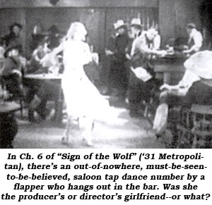 "In Ch. 6 of ""Sign of the Wolf"" ('31 Metropolitan), there's an out-of-nowhere, must-be-seen-to-be-believed, saloon tap dance number by a flappre who hangs out in the bar. Was she the producer's or director's girlfriend--or what?"