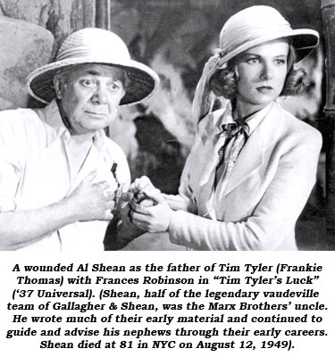 "A wounded Al Shean as the father of Tim Tyler (Frankie Thomas) with Frances Robinson in ""Tim Tyler's Luck"" ('37 Universal). (Shean, half of the legendary vaudeville team of Gallagher & Shean, was the Marx Brothers' uncle. He wrote much of their early material and continued to guide and advise his nephews through their early careers. Shean died at 81 in NYC on August 12, 1949.)"