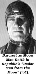 "Barcroft as Moon Man Retik in Republic's ""Radar Men from the Moon"" ('51)."