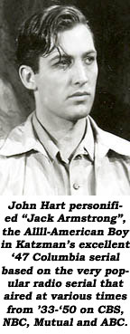 "John Hart personified ""Jack Armstrong"", the Allll-American Boy in Katzman's excellent '47 Columbia serial based on the very popular radio serial that aired at various times from '33-'50 on CBS, NBC, Mutual and ABC."